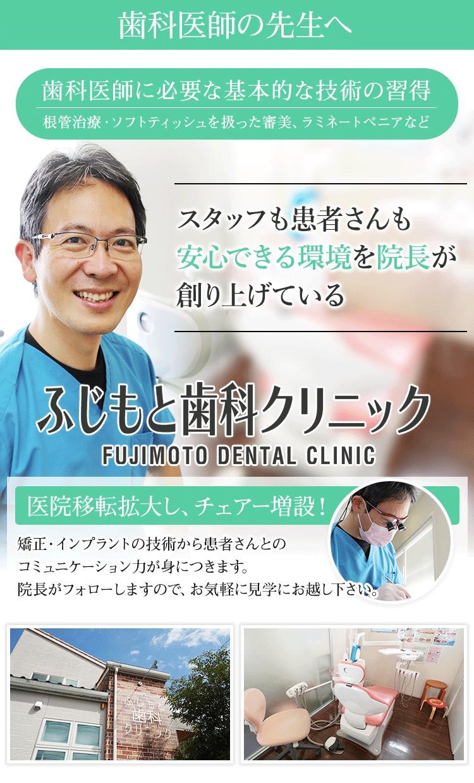 歯科医師に必要な基本的な技術の習得(根管治療・ソフトティッシュを扱った審美、ラミネートベニアなど)スタッフも患者さんも安心できる環境を院長が創り上げている「ふじもと歯科クリニック」